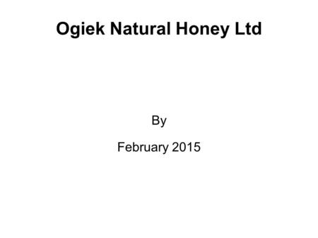 Ogiek Natural Honey Ltd By February 2015. Section I: Business profile Description of my business  Describe your product or service. Targeted Market and.