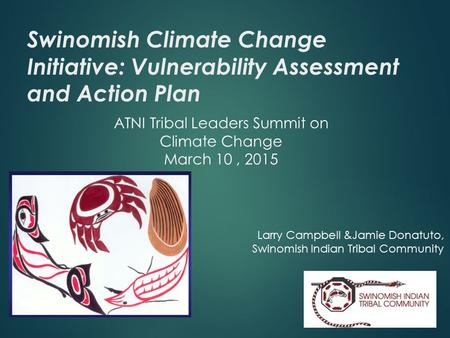 Swinomish Climate Change Initiative: Vulnerability Assessment and Action Plan ATNI Tribal Leaders Summit on Climate Change March 10, 2015 Larry Campbell.