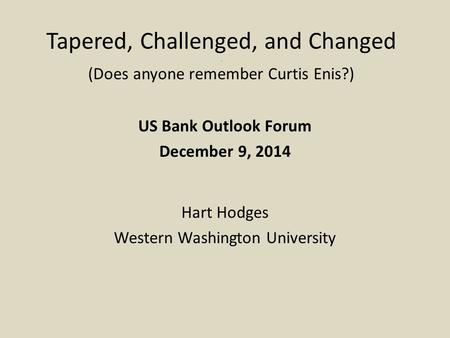 Tapered, Challenged, and Changed. (Does anyone remember Curtis Enis?) US Bank Outlook Forum December 9, 2014 Hart Hodges Western Washington University.
