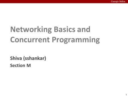 1 Carnegie Mellon Networking Basics and Concurrent Programming Shiva (sshankar) Section M.