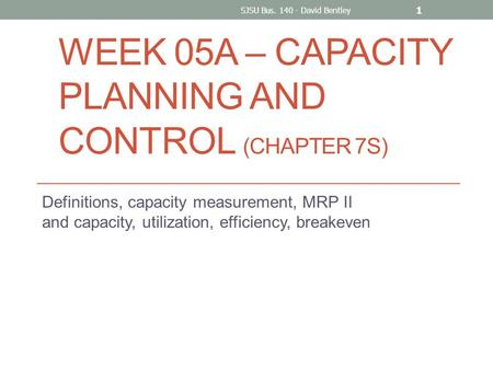 WEEK 05A – CAPACITY PLANNING AND CONTROL (CHAPTER 7S) Definitions, capacity measurement, MRP II and capacity, utilization, efficiency, breakeven SJSU Bus.