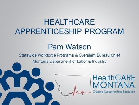 HEALTHCARE APPRENTICESHIP PROGRAM Pam Watson Statewide Workforce Programs & Oversight Bureau Chief Montana Department of Labor & Industry.