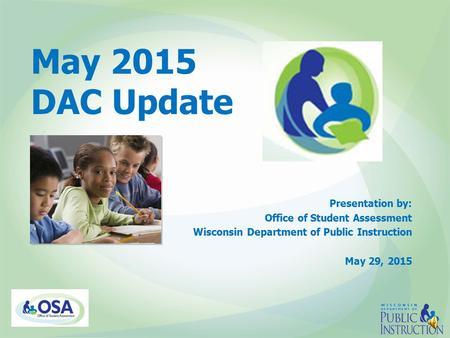 May 2015 DAC Update Presentation by: Office of Student Assessment Wisconsin Department of Public Instruction May 29, 2015.