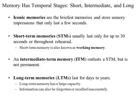 Memory Has Temporal Stages: Short, Intermediate, and Long Iconic memories are the briefest memories and store sensory impressions that only last a few.