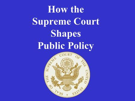 How the Supreme Court Shapes Public Policy. The Supreme Court –Uses judicial review to determine constitutionality –Interprets the meaning of laws –Overrules.
