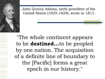 John Quincy Adams, sixth president of the United States (1825-1829), wrote in 1811: The whole continent appears to be destined... to be peopled by one.