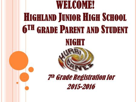 WELCOME! H IGHLAND J UNIOR H IGH S CHOOL 6 TH GRADE P ARENT AND S TUDENT NIGHT 7 th Grade Registration for 2015-2016.