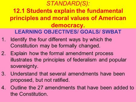 STANDARD(S): 12.1 Students explain the fundamental principles and moral values of American democracy. LEARNING OBJECTIVES/ GOALS/ SWBAT 1.Identify the.