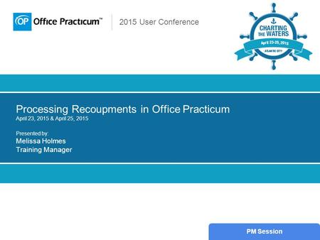 2015 User Conference Processing Recoupments in Office Practicum April 23, 2015 & April 25, 2015 Presented by: Melissa Holmes Training Manager PM Session.