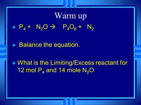 Warm up u P 4 + N 2 O  P 4 O 6 + N 2 u Balance the equation. u What is the Limiting/Excess reactant for 12 mol P 4 and 14 mole N 2 O.