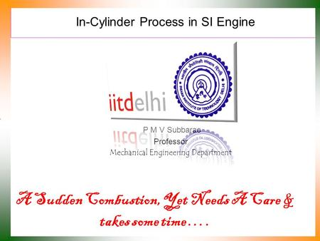 In-Cylinder Process in SI Engine P M V Subbarao Professor Mechanical Engineering Department A Sudden Combustion, Yet Needs A Care & takes some time ….