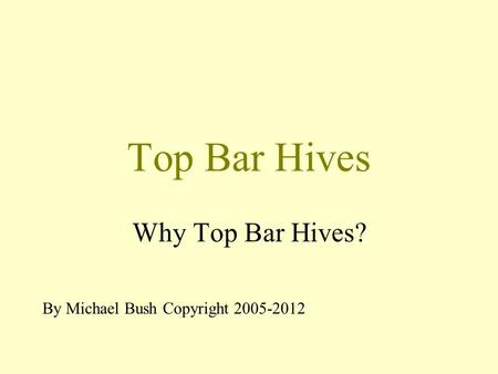 Top Bar Hives Why Top Bar Hives? By Michael Bush Copyright 2005-2012.