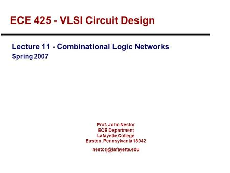 Prof. John Nestor ECE Department Lafayette College Easton, Pennsylvania 18042 ECE 425 - VLSI Circuit Design Lecture 11 - Combinational.
