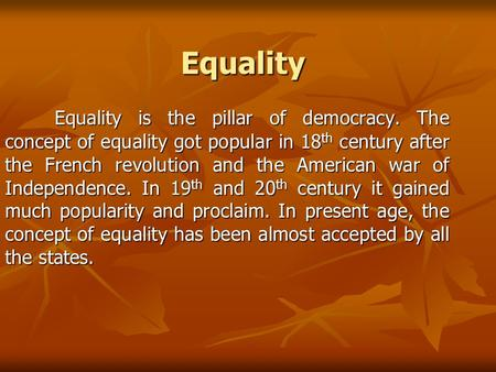 Equality Equality Equality is the pillar of democracy. The concept of equality got popular in 18 th century after the French revolution and the American.