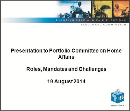 Presentation to Portfolio Committee on Home Affairs Roles, Mandates and Challenges 19 August 2014.