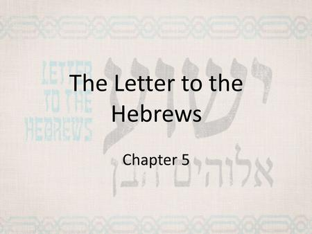 The Letter to the Hebrews Chapter 5. Hebrews 4 Jesus the Great High Priest 14 Therefore, since we have a great high priest who has gone through the heavens,