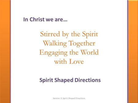 Stirred by the Spirit Walking Together Engaging the World with Love Spirit Shaped Directions In Christ we are… Session 3: Spirit Shaped Directions.