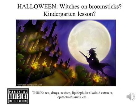 HALLOWEEN: Witches on broomsticks? Kindergarten lesson? THINK: sex, drugs, sexism, lipidophilic alkaloid extracts, epithelial tissues, etc.