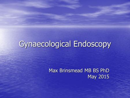 Gynaecological Endoscopy Max Brinsmead MB BS PhD May 2015.