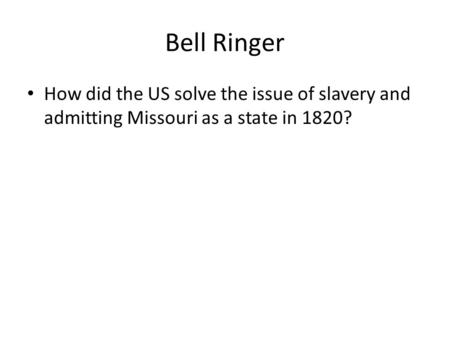 Bell Ringer How did the US solve the issue of slavery and admitting Missouri as a state in 1820?
