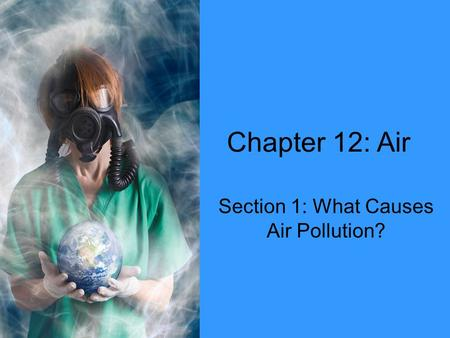 Chapter 12: Air Section 1: What Causes Air Pollution?