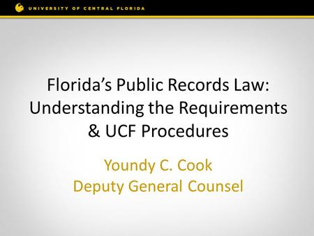 Youndy C. Cook Deputy General Counsel Florida's Public Records Law: Understanding the Requirements & UCF Procedures.