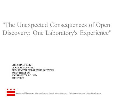 The Unexpected Consequences of Open Discovery: One Laboratory's Experience Christine Funk General Counsel Department of Forensic sciences 401 E Street.