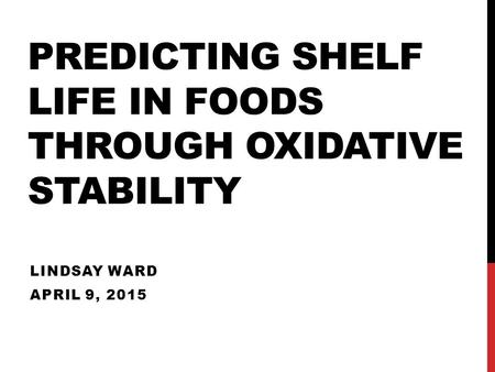 PREDICTING SHELF LIFE IN FOODS THROUGH OXIDATIVE STABILITY LINDSAY WARD APRIL 9, 2015.