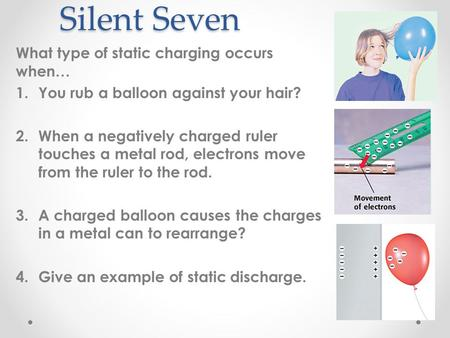 Silent Seven What type of static charging occurs when… 1.You rub a balloon against your hair? 2.When a negatively charged ruler touches a metal rod, electrons.