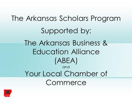 The Arkansas Scholars Program Supported by: The Arkansas Business & Education Alliance (ABEA) and Your Local Chamber of Commerce.