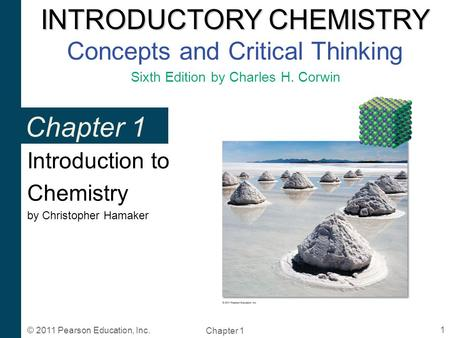 INTRODUCTORY CHEMISTRY INTRODUCTORY CHEMISTRY Concepts and Critical Thinking Sixth Edition by Charles H. Corwin Chapter 1 1 © 2011 Pearson Education, Inc.
