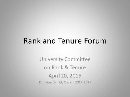 Rank and Tenure Forum University Committee on Rank & Tenure April 20, 2015 Dr. Laura Barritt, Chair – 2014-2015.