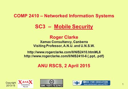 Copyright 2013-15 1 COMP 2410 – Networked Information Systems SC3 – Mobile Security Roger Clarke Xamax Consultancy, Canberra Visiting Professor, A.N.U.