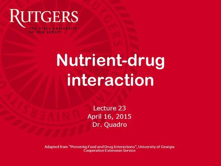 "Nutrient-drug interaction Lecture 23 April 16, 2015 Dr. Quadro Adapted from ""Preventig Food and Drug Interactions"", University of Georgia Cooperative."