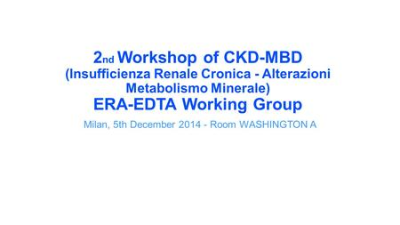 2 nd Workshop of CKD-MBD (Insufficienza Renale Cronica - Alterazioni Metabolismo Minerale) ERA-EDTA Working Group Milan, 5th December 2014 - Room WASHINGTON.