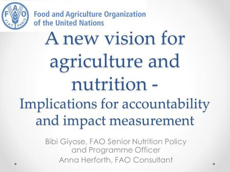 A new vision for agriculture and nutrition - Implications for accountability and impact measurement Bibi Giyose, FAO Senior Nutrition Policy and Programme.