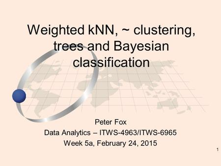 1 Peter Fox Data Analytics – ITWS-4963/ITWS-6965 Week 5a, February 24, 2015 Weighted kNN, ~ clustering, trees and Bayesian classification.