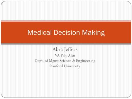 Abra Jeffers VA Palo Alto Dept. of Mgmt Science & Engineering Stanford University Medical Decision Making.