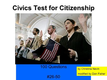 Civics Test for Citizenship History and Government 100 Questions #26-50 by Christina Nevin modified by Don Fisher.