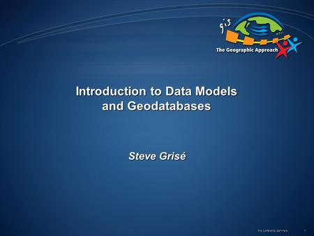 Pre Conference Seminars 1 Introduction to Data Models and Geodatabases Steve Grisé.
