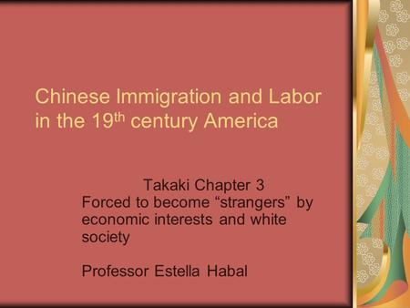 "Chinese Immigration and Labor in the 19 th century America Takaki Chapter 3 Forced to become ""strangers"" by economic interests and white society Professor."