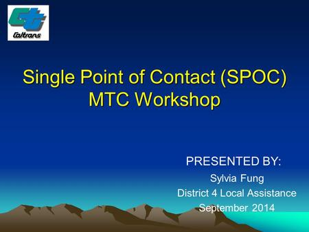 Single Point of Contact (SPOC) MTC Workshop PRESENTED BY: Sylvia Fung District 4 Local Assistance September 2014.