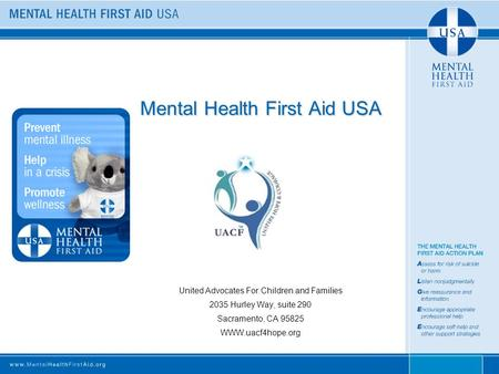 Mental Health First Aid USA United Advocates For Children and Families 2035 Hurley Way, suite 290 Sacramento, CA 95825 WWW.uacf4hope.org.
