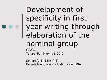 Development of specificity in first year writing through elaboration of the nominal group CCCC Tampa, FL. March 21, 2015 Sandra Gollin-Kies, PhD Benedictine.