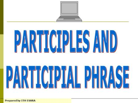 PARTICIPLES AND PARTICIPIAL PHRASE
