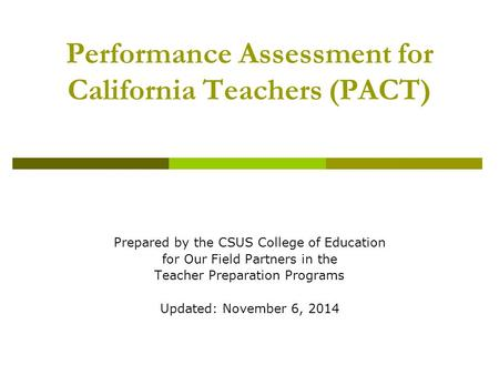 Performance Assessment for California Teachers (PACT) Prepared by the CSUS College of Education for Our Field Partners in the Teacher Preparation Programs.