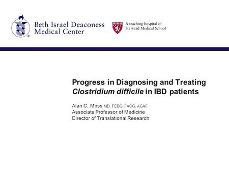 Progress in Diagnosing and Treating Clostridium difficile in IBD patients Alan C. Moss MD, FEBG, FACG, AGAF Associate Professor of Medicine Director of.