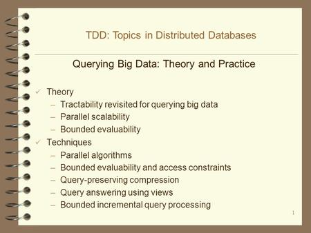 1 Querying Big Data: Theory and Practice Theory –Tractability revisited <strong>for</strong> querying big data –Parallel scalability –Bounded evaluability Techniques –Parallel.