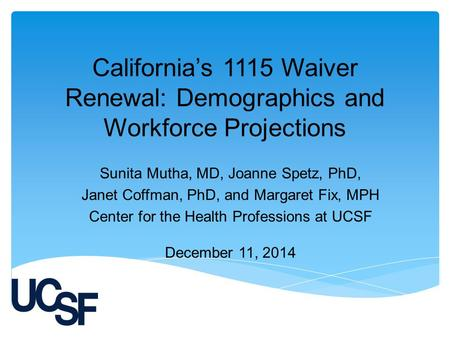 California's 1115 Waiver Renewal: Demographics and Workforce Projections Sunita Mutha, MD, Joanne Spetz, PhD, Janet Coffman, PhD, and Margaret Fix, MPH.