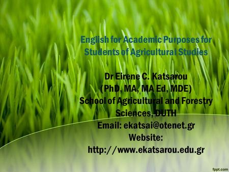 English for Academic Purposes for Students of Agricultural Studies Dr Eirene C. Katsarou (PhD, MA, MA Ed, MDE) School of Agricultural and Forestry Sciences,